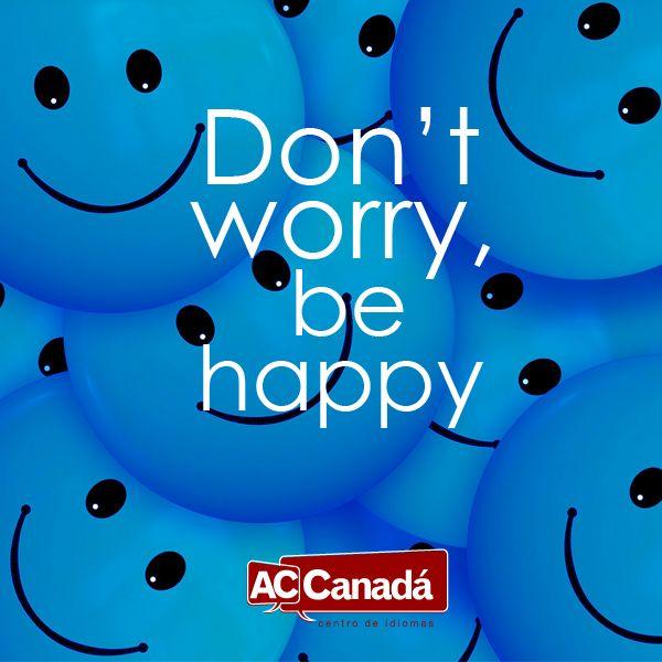 ¡Para tener en cuenta todos los días! Don't worry, be happy ¡Para tener en cuenta todos los días! http://accanada.com/