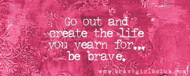Brave Girls Club - Go out and create the life you yearn for...be brave