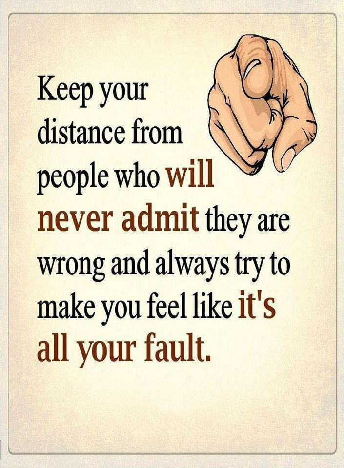 Quotes Keep your distance from people who will never admit they are wrong and always try to make you feel like it's all your fault.