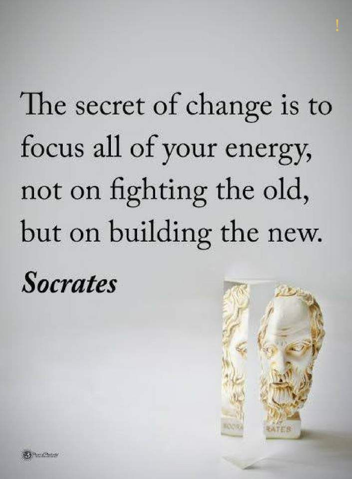 quotes The secret of change is to focus all of your energy, not on fighting the old, but on building the new.