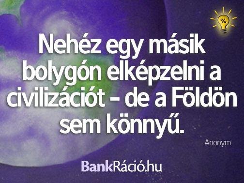Nehéz egy másik bolygón elképzelni a civilizációt - de a Földön sem könnyű. - Anonym, www.bankracio.hu idézet