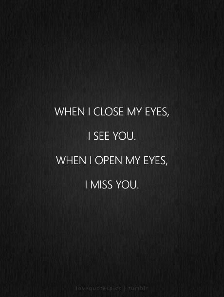 When I close my eyes, I see you. When I open my eyes, I miss you. lovequotespics