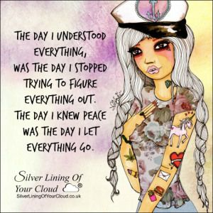The day I understood everything, was the day I stopped trying to figure everything out. The day I knew peace was the day I let everything go. ~C. JoyBell C. ..._More fantastic quotes on: https://www.facebook.com/SilverLiningOfYourCloud  _Follow my Quote Blog on: http://silverliningofyourcloud.wordpress.com/