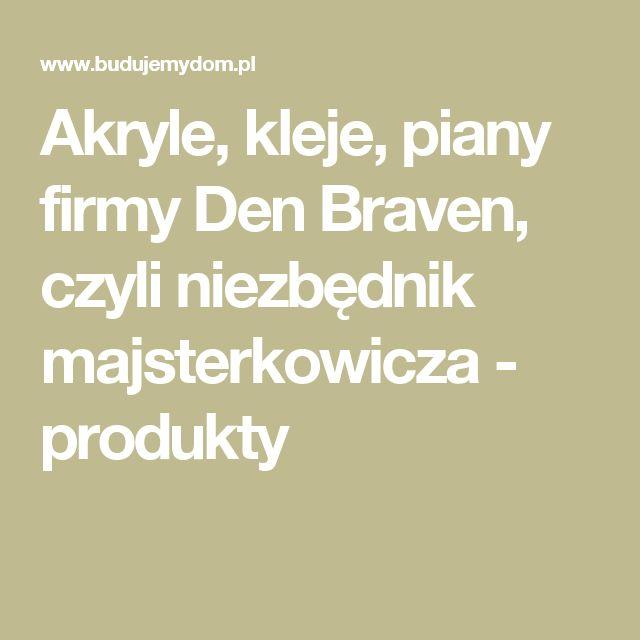Akryle, kleje, piany firmy Den Braven, czyli niezbędnik majsterkowicza - produkty