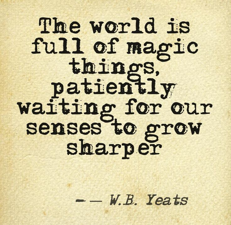 """the world is full of magic things patiently waiting for our senses to grow sharper"" -W.B.Yeats"