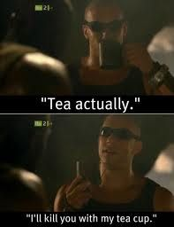 The Chronicles of Riddick      Slam Guard: You'll kill us... with a soup cup?   Richard B. Riddick: Tea, actually.   Slam Guard: What's that?   Richard B. Riddick: I'll kill you with my teacup.