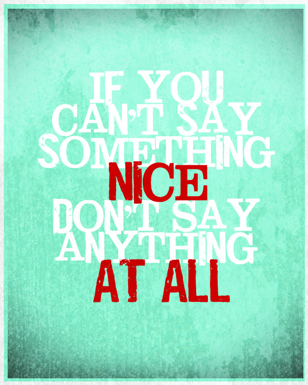 if you can't say something nice don't say anything at all