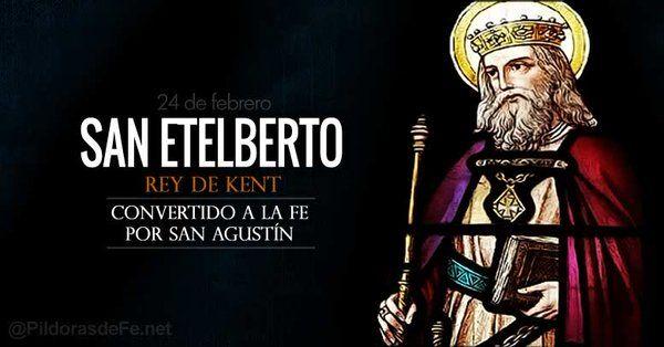 Santoral | Hoy la Iglesia recuerda a San Etelberto. Rey de Kent  Imagen: PildorasdeFe.net  Rey del pueblo de Kent Convertido a la fe por San Agustín. Fue un modelo de nobleza que dio impulso a la conversión sin imponer la fe a nadie.  Martirologio Romano: En Canterbury en Inglaterra san Etelberto rey de Kent que fue el primero de los príncipes de los anglos convertido a la fe en Cristo por el obispo san Agustín (616)  San Etelberto (c 560 - 24. De febrero de 616) fue rey de Kent desde…