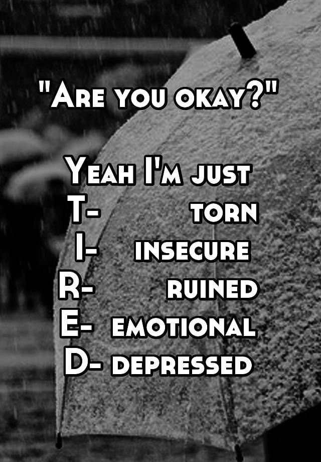 """Are you okay?""   Yeah I'm just  T-          torn I-    insecure R-        ruined  E-  emotional  D- depressed"