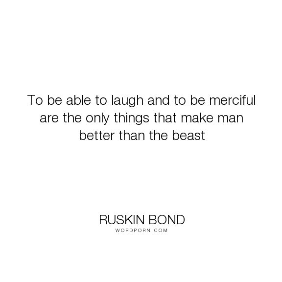 """Ruskin Bond - """"To be able to laugh and to be merciful are the only things that make man better than..."""". man, animals"""