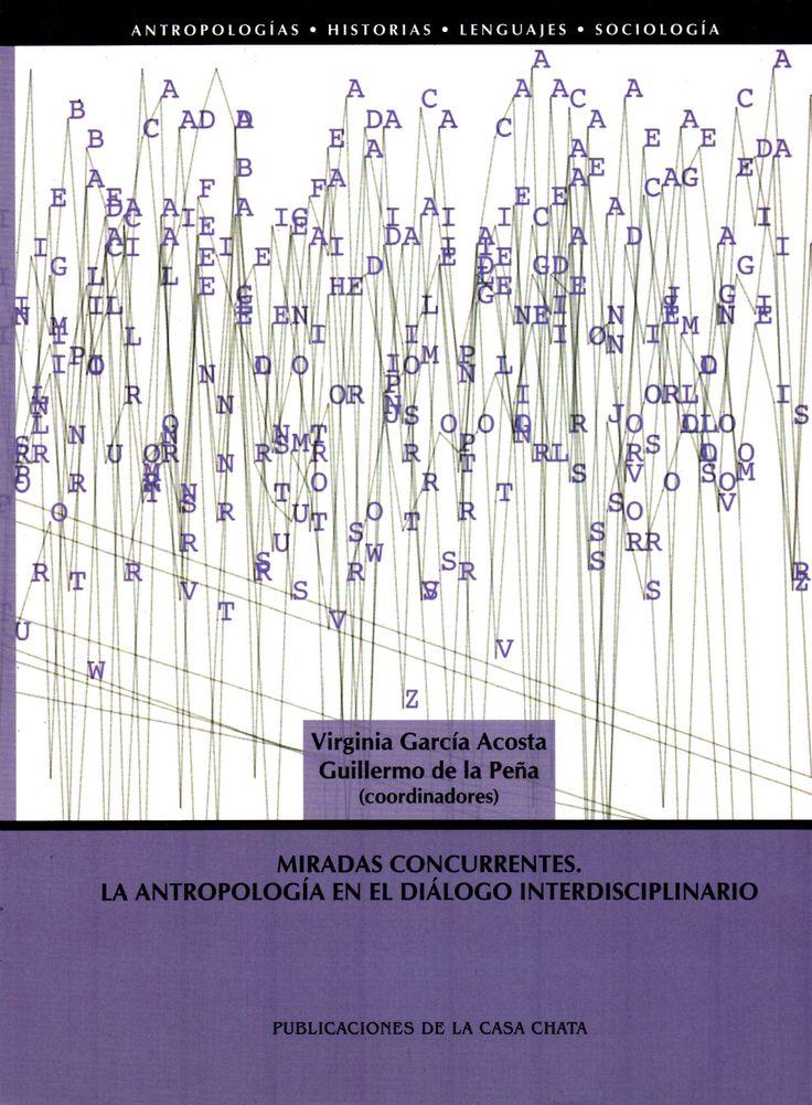 Miradas concurrentes : la antropología en el diálogo interdisciplinario / Virginia García Acosta, Guillermo de la Peña (coord.)(CONACYT, Consejo Nacional de Ciencia y Tecnología, 2013) / GN 33 M63