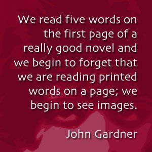 We read five words on the first page of a really good novel and we begin to forget that we are reading printed words on a page; we begin to see images. -- John Gardner