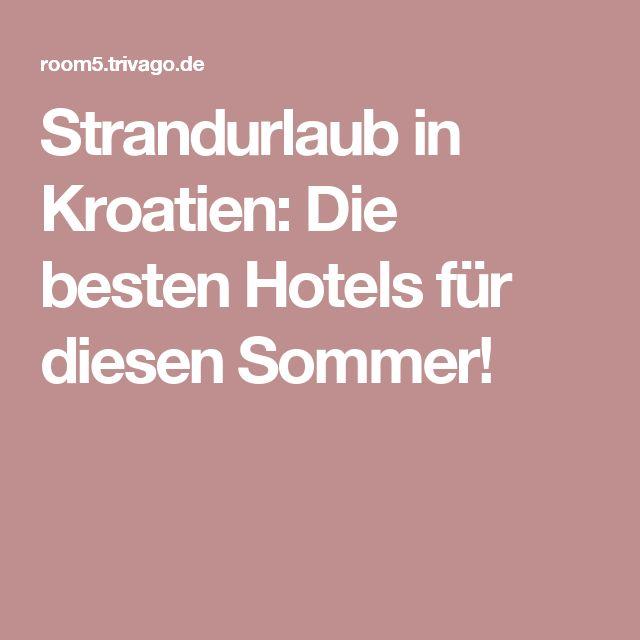 Strandurlaub in Kroatien: Die besten Hotels für diesen Sommer!
