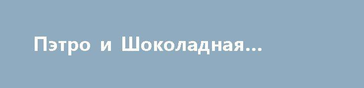 Пэтро и Шоколадная фабрика http://apral.ru/2017/05/10/petro-i-shokoladnaya-fabrika/  Ой, не зря из школьной программы по литературе на Украине [...]