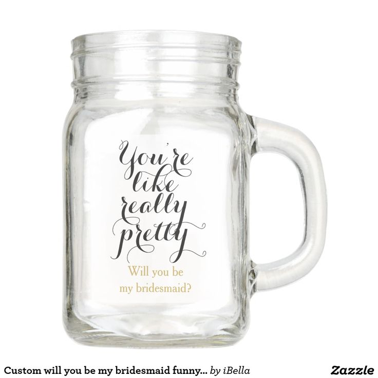 "Humorous, ""you're like really pretty"", funny mean girls quote ""Will you be my bridesmaid"" cute custom way to ask your girls to be part of the wedding bridal party. Personalized mason jar mug cup invite."