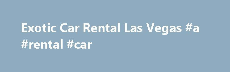 Exotic Car Rental Las Vegas #a #rental #car http://rentals.remmont.com/exotic-car-rental-las-vegas-a-rental-car/  #car rental # Exotic Cars Rental Las Vegas Welcome to Exotic Cars Vegas, Las Vegas NV – your leading luxury car rental company. When you are in Las Vegas, you must live large and splurge, and there is no better way to enjoy your hard-earned cash than by renting an exotic, sports or luxury car.Continue readingTitled as follows: Exotic Car Rental Las Vegas…