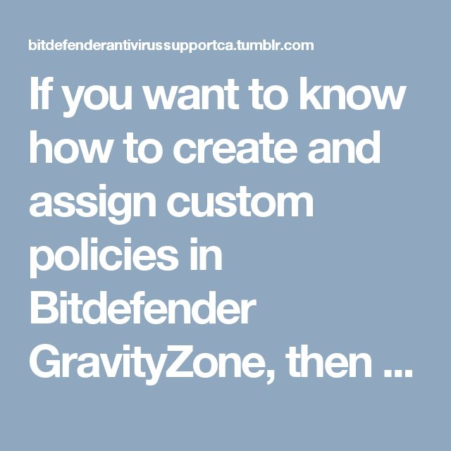 """If you want to know how to create and assign custom policies in Bitdefender GravityZone, then read this blog. This blog is very useful for you. Also, for more information, you can call <a href=""""https://bitdefender.antivirussupport.ca/"""" target=""""blank"""">Bitdefender Technical Support Number</a> 1-855-253-4222."""