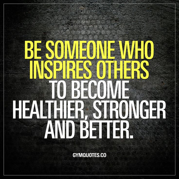 Be someone who inspires others to become healthier, stronger and better.