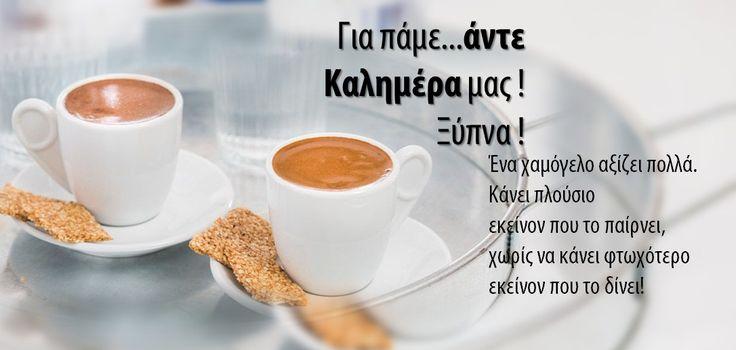 Για πάμε...άντε Καλημέρα μας !  Ξύπνα ! Ένα χαμόγελο αξίζει πολλά.  Κάνει πλούσιο  εκείνον που το παίρνει,  χωρίς να κάνει φτωχότερο εκείνον που το δίνει!