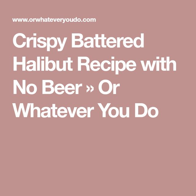 Crispy Battered Halibut Recipe with No Beer » Or Whatever You Do