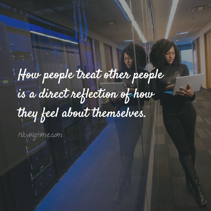 How #people treat other people is a direct #reflection of how they #feel about themselves.