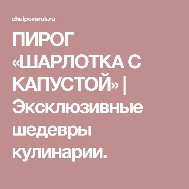 ПИРОГ «ШАРЛОТКА С КАПУСТОЙ» | Эксклюзивные шедевры кулинарии.