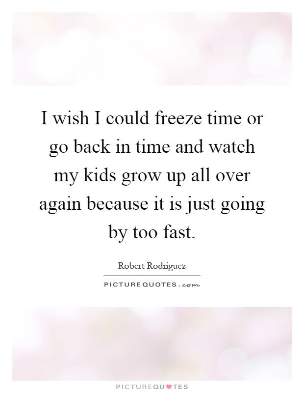 I wish I could freeze time or go back in time and watch my kids grow up all over again because it is just going by too fast. Picture Quotes.