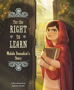"""For the Right to Learn: Malala Yousafzai's Story"", by Rebecca Langston-George, illustrated by Janna Bock - She grew up in a world where women were supposed to be quiet. But Malala Yousafzai refused to be silent. She defied the Taliban's rules, spoke out for education for every girl, and was almost killed for her beliefs. This powerful true story of how one brave girl named Malala changed the world proves that one person really can make a difference."