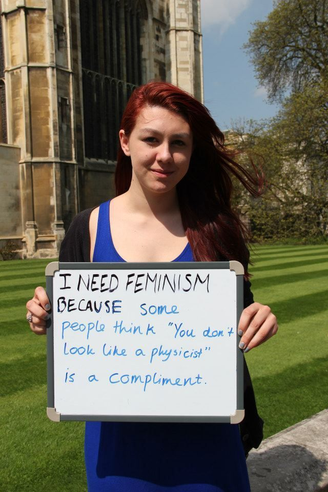 "THIS.  I need feminism because some people think ""You don't look like a physicist"" is a compliment."