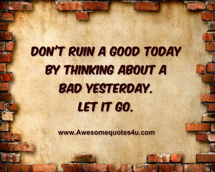 Never Ruin A Good Day With A Bad Yesterday