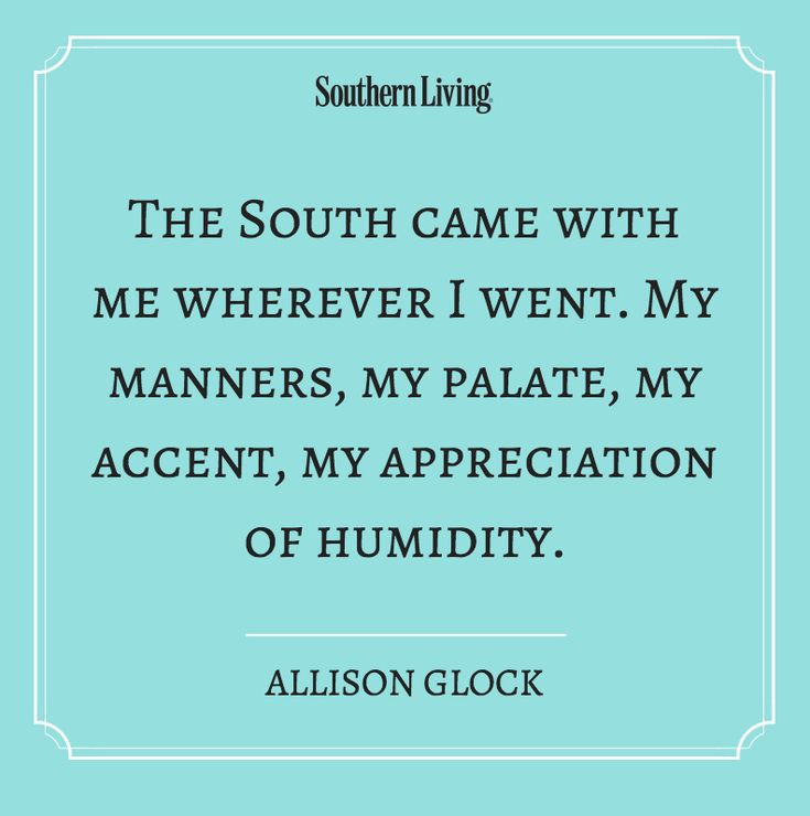 The South came with me wherever I went. My manners, my palate, my accent, my appreciation of humidity.  And it still does!