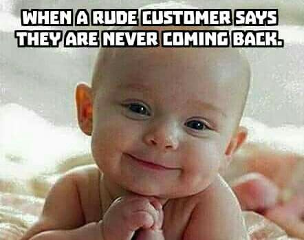 When a rude customer says they are never coming back.