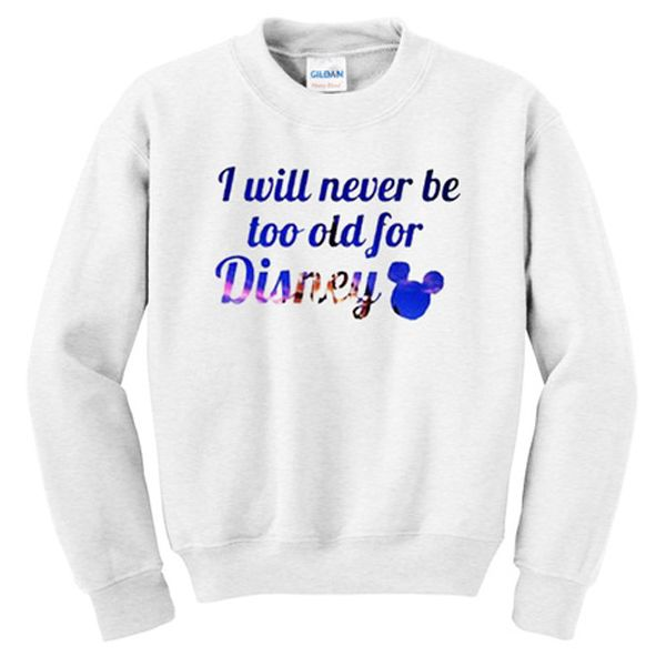 i will never be too old for disney sweatshirt from teeshope.com This sweatshirt is Made To Order, one by one printed so we can control the quality.