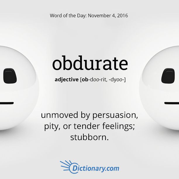 Dictionary.com's Word of the Day - obdurate - unmoved by persuasion, pity, or tender feelings; stubborn; unyielding.