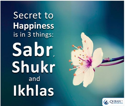 Secret to happiness is in 3 things: sabr, shukr and ikhlas.