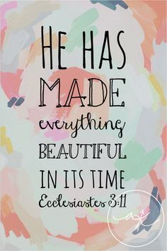 Ecclesiastes 3:11 King James Version (KJV) 11 He hath made every thing beautiful in his time: also he hath set the world in their heart, so that no man can find out the work that God maketh from the beginning to the end.