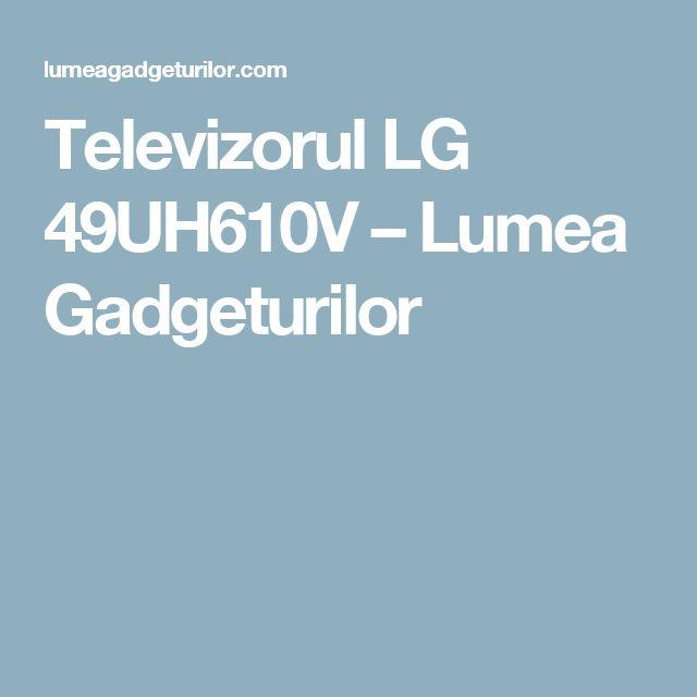 Televizorul LG 49UH610V – Lumea Gadgeturilor