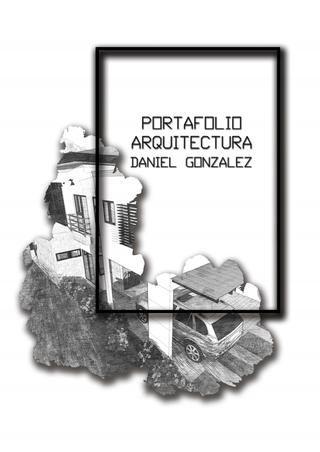 Portafolio Arquitectura Daniel González  Selección de trabajos ya construidos o en proceso de construcción a la fecha, en periodos de 2016-2017