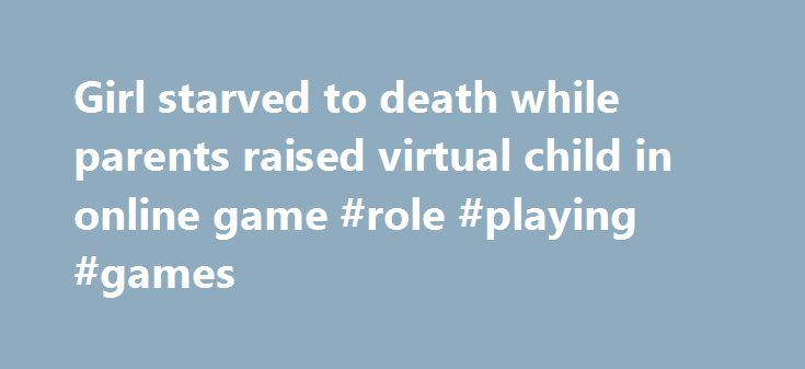 Girl starved to death while parents raised virtual child in online game #role #playing #games http://game.remmont.com/girl-starved-to-death-while-parents-raised-virtual-child-in-online-game-role-playing-games/  Girl starved to death while parents raised virtual child in online game South Korean police have arrested a couple for starving their three-month-old daughter to death while they devoted hours to playing a computer game that involved raising a virtual character of a young girl. The…