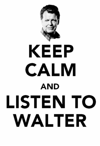 Keep calm and listen to Walter, form Fringe TV Show