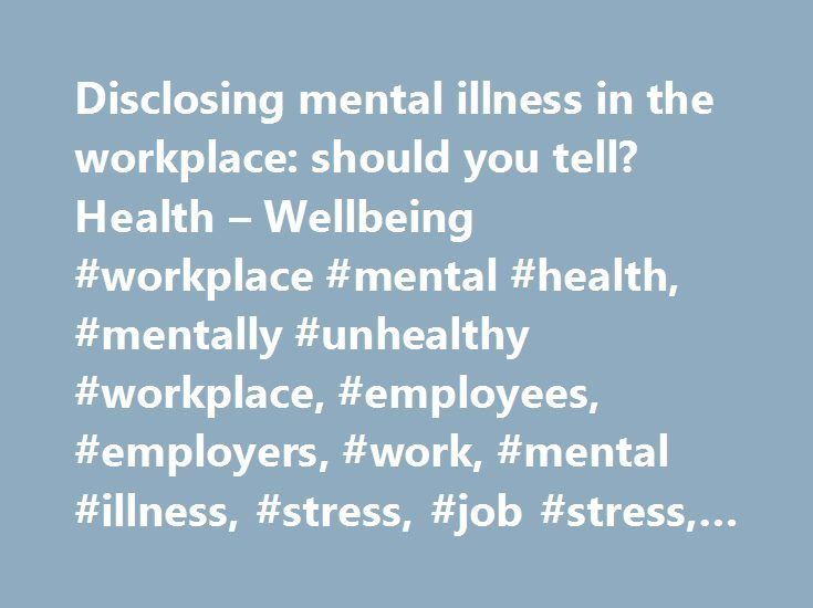 Disclosing mental illness in the workplace: should you tell? Health – Wellbeing #workplace #mental #health, #mentally #unhealthy #workplace, #employees, #employers, #work, #mental #illness, #stress, #job #stress, #work, #expectations, http://minnesota.nef2.com/disclosing-mental-illness-in-the-workplace-should-you-tell-health-wellbeing-workplace-mental-health-mentally-unhealthy-workplace-employees-employers-work-mental-illness-stress/  # While there's less stigma around mental illness than…
