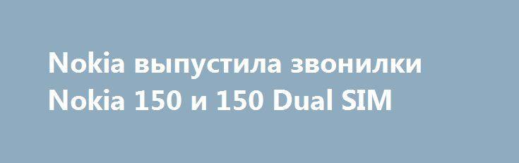 Nokia выпустила звонилки Nokia 150 и 150 Dual SIM http://ilenta.com/news/smartphone/news_14149.html  Весь мир уже давно в курсе, что Nokia возвращается на рынок смартфонов путем предоставления прав на свой бренд компании HMD Global. ***