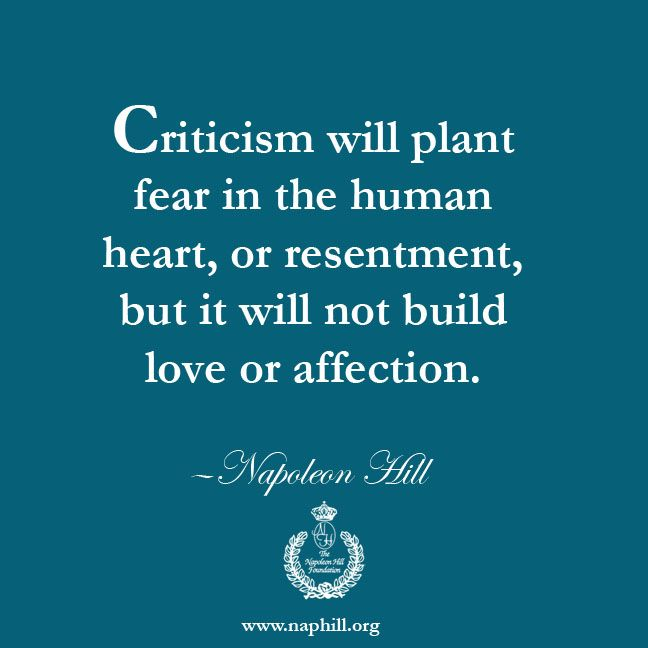 Criticism will plant fear in the human heart, or resentment, but it will not build love or affection. —Napoleon Hill Visit us at www.naphill.org. ‪#‎NapoleonHill‬ ‪#‎ThinkandGrowRich‬