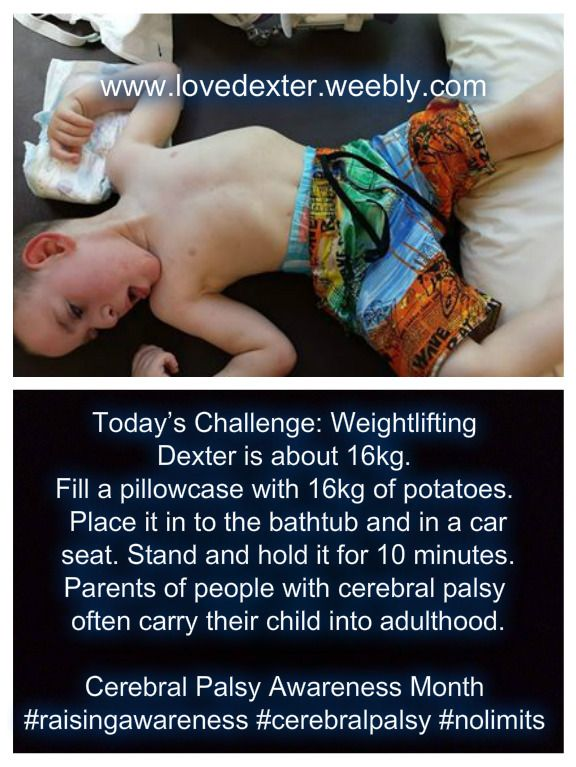 Weightlifting - parents of people with cerebral palsy often carry their child into adulthood. To experience this, fill a pillow case with potatoes or grab a large bag of rice. (Dexter is about 16kgs) Carry 16kg of potatoes or rice around for a day. Put it in the car, in the bathtub and up and down off the floor.