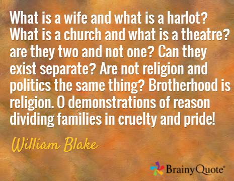 What is a wife and what is a harlot? What is a church and what is a theatre? are they two and not one? Can they exist separate? Are not religion and politics the same thing? Brotherhood is religion. O demonstrations of reason dividing families in cruelty and pride! / William Blake