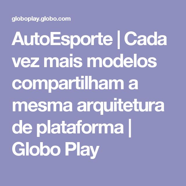 AutoEsporte | Cada vez mais modelos compartilham a mesma arquitetura de plataforma | Globo Play