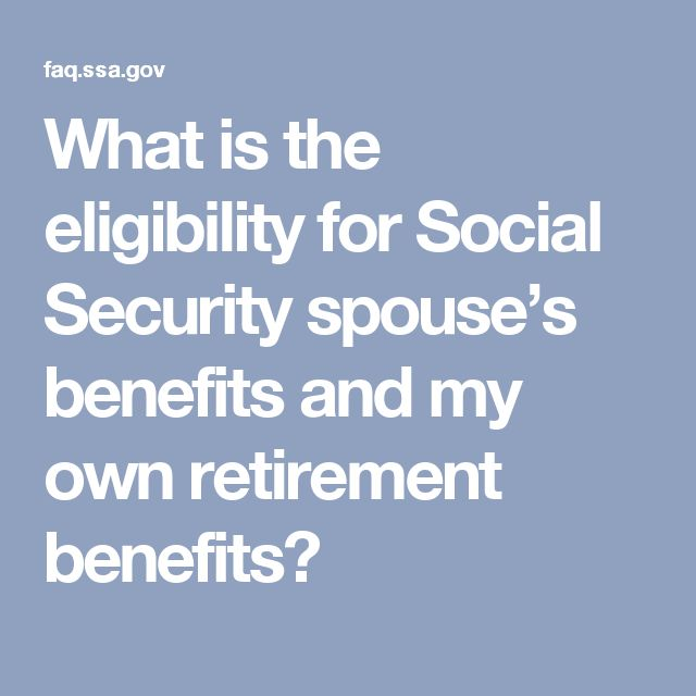 What is the eligibility for Social Security spouse's benefits and my own retirement benefits?
