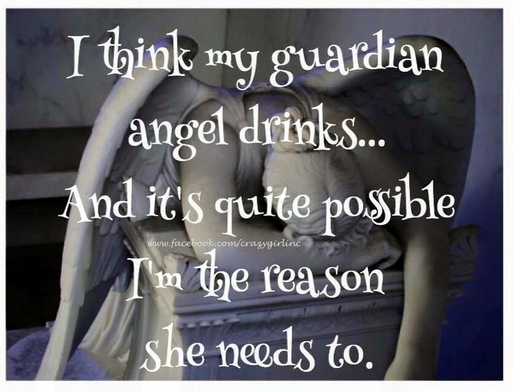 I think my guardian angel drinks... And it's quite possible I'm the reason she needs to :D
