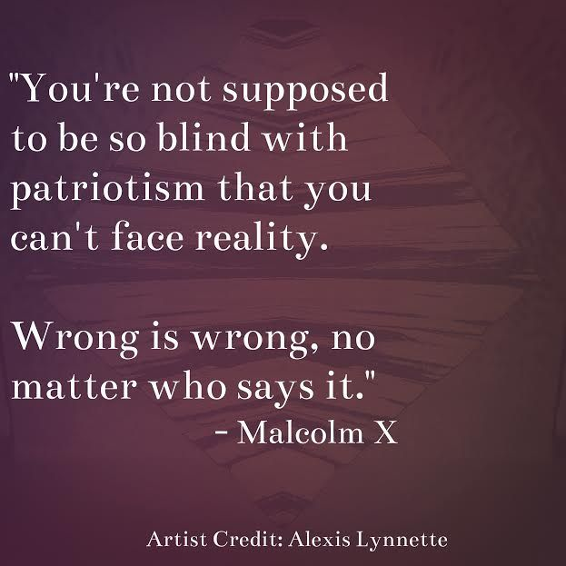 Wrong is wrong, no matter who says it// Malcome X Quote