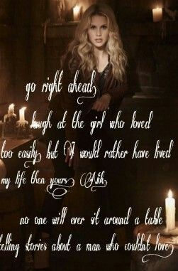 """Go right ahead. Laugh at the girl who loved too easily. But I would rather have lived my life then yours, Nik. No one will ever sit around a table telling stories about a man who couldn't love."" - Rebekah Mikaelson #vampirediaries #theoriginals #rebekahmikaelson #klausmikaelson #thegirlwholovedtooeasily #nik #bex #claireholt"